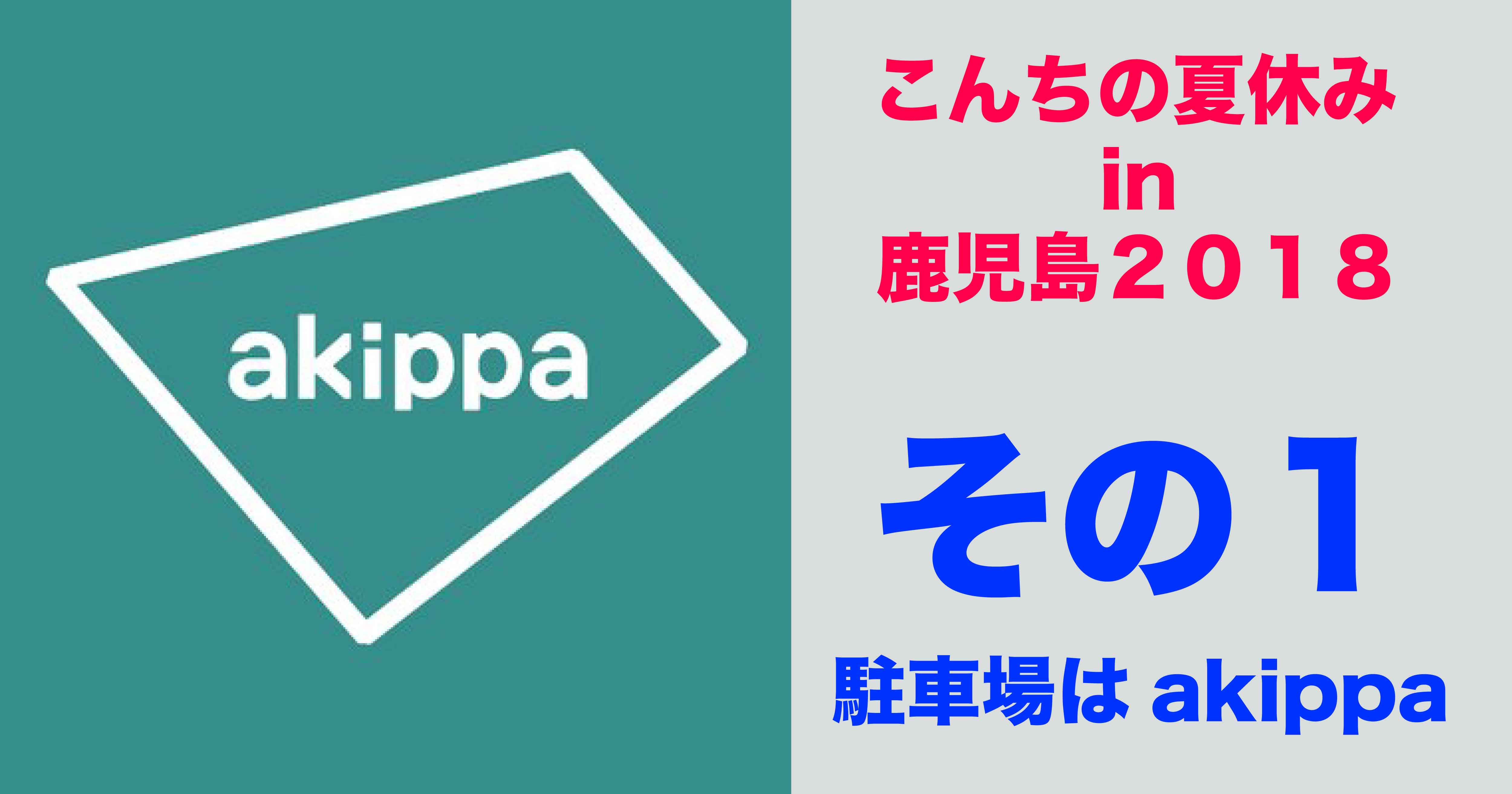 こんちの夏休み in鹿児島2018①〜駐車場はakippaが超絶オススメ!〜