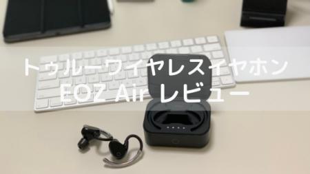 現段階の最強完全ワイヤレスイヤホンはこれだ!EOZ Airをレビュー!